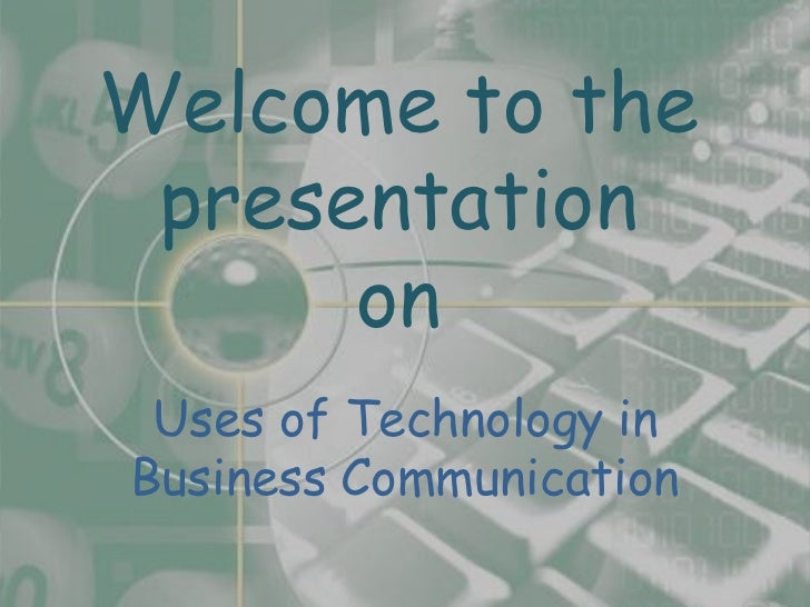 Welcome to the presentation      on Uses of Technology inBusiness Communication