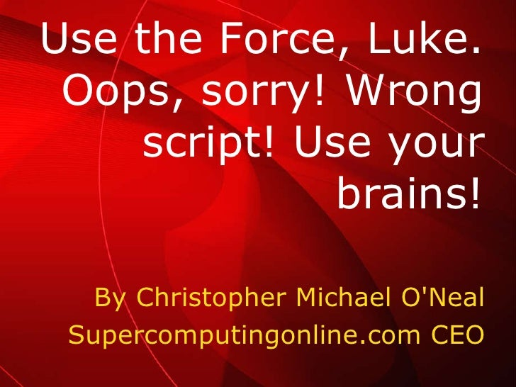 By Christopher Michael O'Neal Supercomputingonline.com CEO Use the Force, Luke. Oops, sorry! Wrong script! Use your brains!