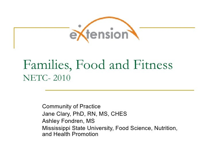 Families, Food and Fitness NETC- 2010 Community of Practice Jane Clary, PhD, RN, MS, CHES Ashley Fondren, MS Mississippi S...