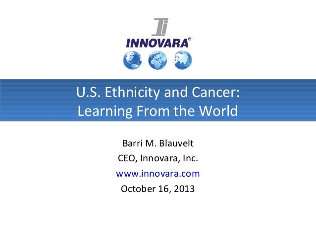U.S. Ethnicity and Cancer: Learning From the World Barri M. Blauvelt CEO, Innovara, Inc. www.innovara.com October 16, 2013
