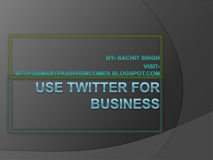 Use twitter for business<br />By- Sachit Singh<br />Visit- http://smartpassiveincomes.blogspot.com<br />