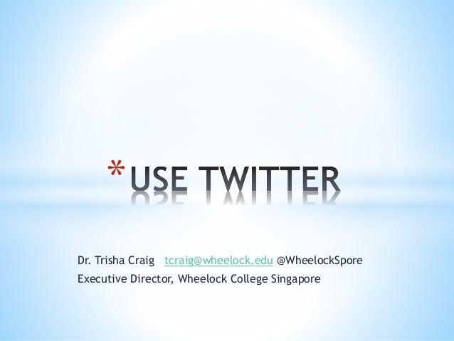* Dr. Trisha Craig tcraig@wheelock.edu @WheelockSpore Executive Director, Wheelock College Singapore