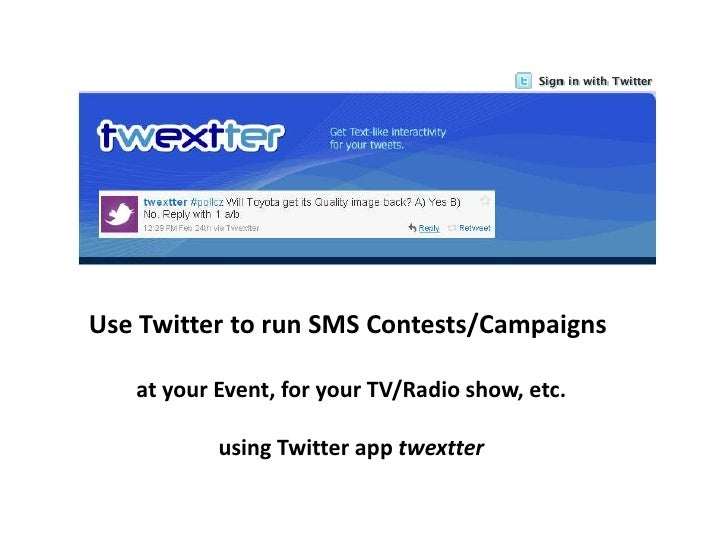 Use Twitter to run SMS Contests/Campaigns <br />at your Event, for your TV/Radio show, etc.<br />using Twitter app twextte...