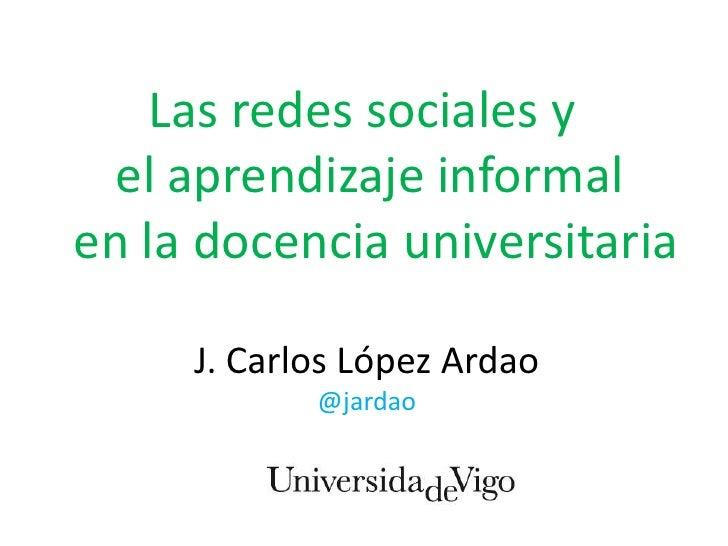 Las redes sociales y  el aprendizaje informalen la docencia universitaria     J. Carlos López Ardao            @jardao