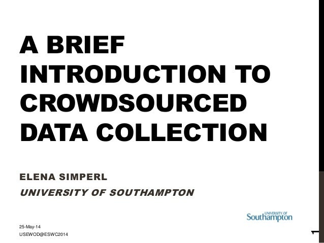 A BRIEF INTRODUCTION TO CROWDSOURCED DATA COLLECTION ELENA SIMPERL UNIVERSITY OF SOUTHAMPTON 25-May-14 USEWOD@ESWC2014 1