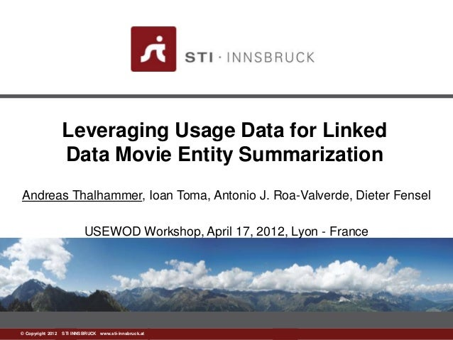 Leveraging Usage Data for Linked                 Data Movie Entity SummarizationAndreas Thalhammer, Ioan Toma, Antonio J. ...