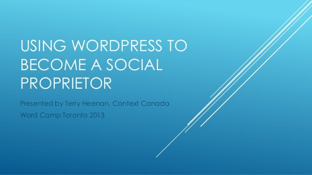 USING WORDPRESS TO BECOME A SOCIAL PROPRIETOR Presented by Terry Heenan, Context Canada Word Camp Toronto 2013