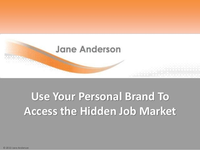 © 2013 Jane Anderson Use Your Personal Brand To Access the Hidden Job Market