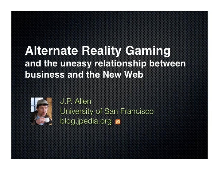 Alternate Reality Gaming and the uneasy relationship between business and the New Web         J.P. Allen        University...