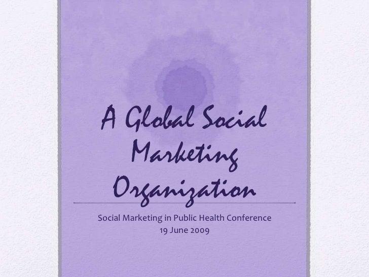 A Global Social Marketing Organization<br />Social Marketing in Public Health Conference<br />19 June 2009<br />