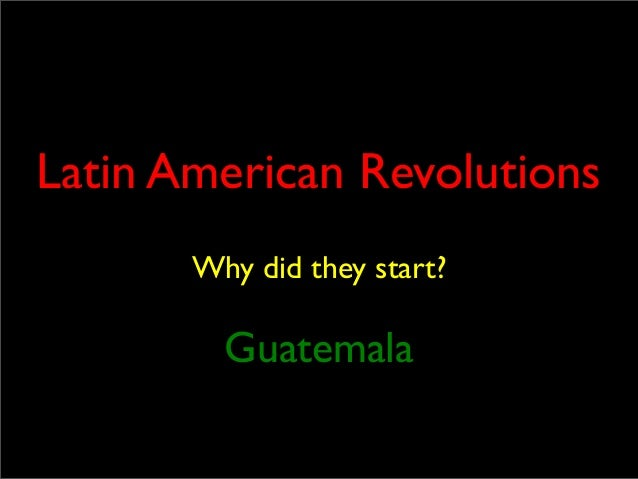 Latin American Revolutions Why did they start?  Guatemala