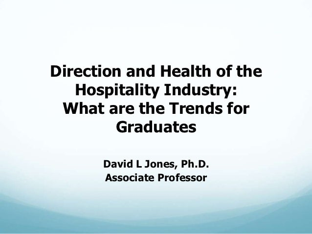 Direction and Health of the   Hospitality Industry: What are the Trends for        Graduates      David L Jones, Ph.D.    ...