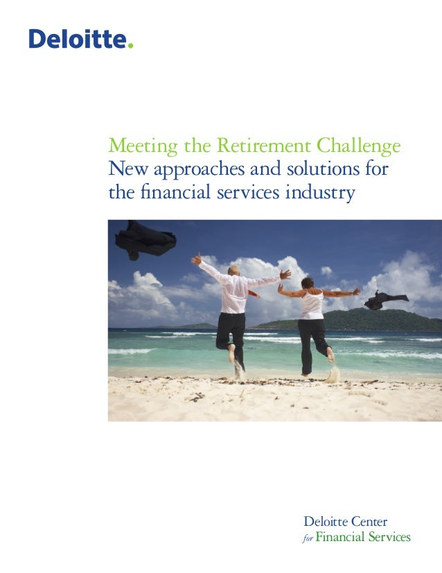 Meeting the Retirement Challenge New approaches and solutions for the financial services industry Deloitte Center for Fina...