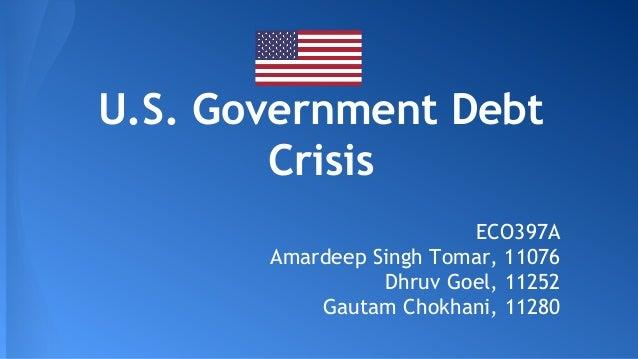 U.S. Government Debt Crisis ECO397A Amardeep Singh Tomar, 11076 Dhruv Goel, 11252 Gautam Chokhani, 11280