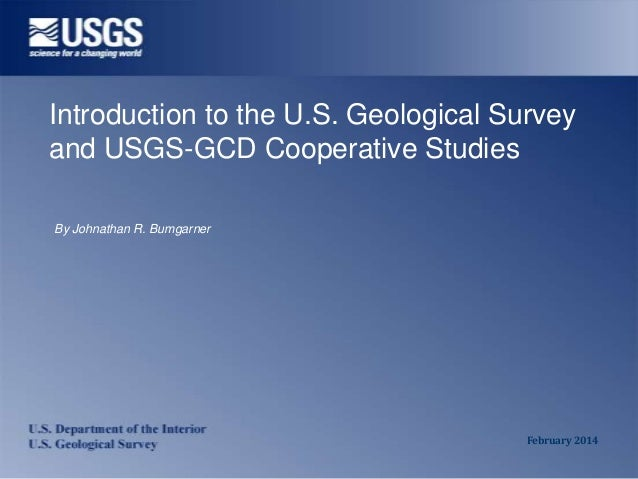 Introduction to the U.S. Geological Survey and USGS-GCD Cooperative Studies By Johnathan R. Bumgarner  February 2014