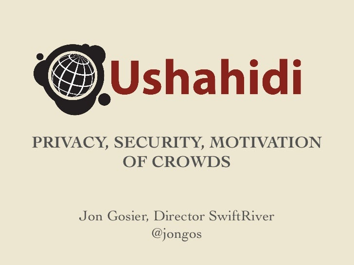 PRIVACY, SECURITY, MOTIVATION          OF CROWDS    Jon Gosier, Director SwiftRiver                @jongos