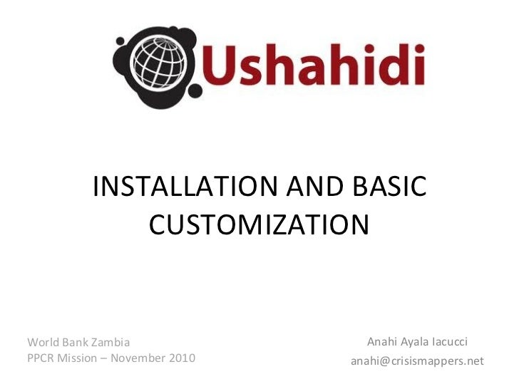 INSTALLATION AND BASIC CUSTOMIZATION Anahi Ayala Iacucci [email_address] World Bank Zambia PPCR Mission – November 2010