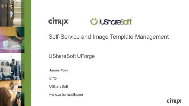 Self-Service and Image Template Management          UShareSoft UForge          James Weir          CTO          UShareSoft...