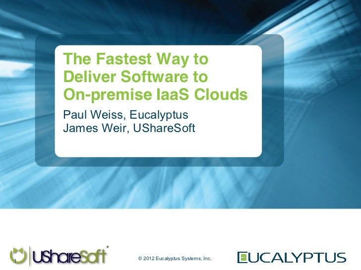 The Fastest Way to    Deliver Software to    On-premise IaaS Clouds    Paul Weiss, Eucalyptus    James Weir, UShareSoft   ...