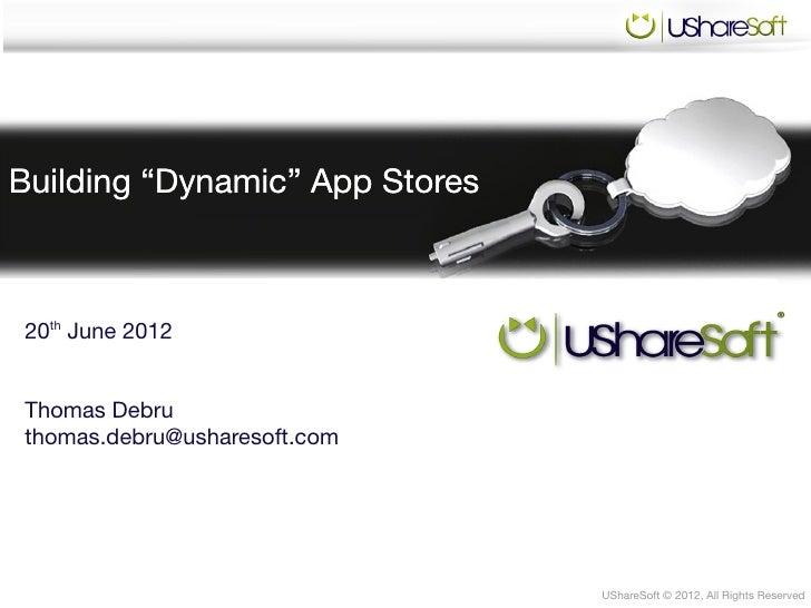 "Building ""Dynamic"" App Stores20th June 2012Thomas Debruthomas.debru@usharesoft.com                                UShareSo..."