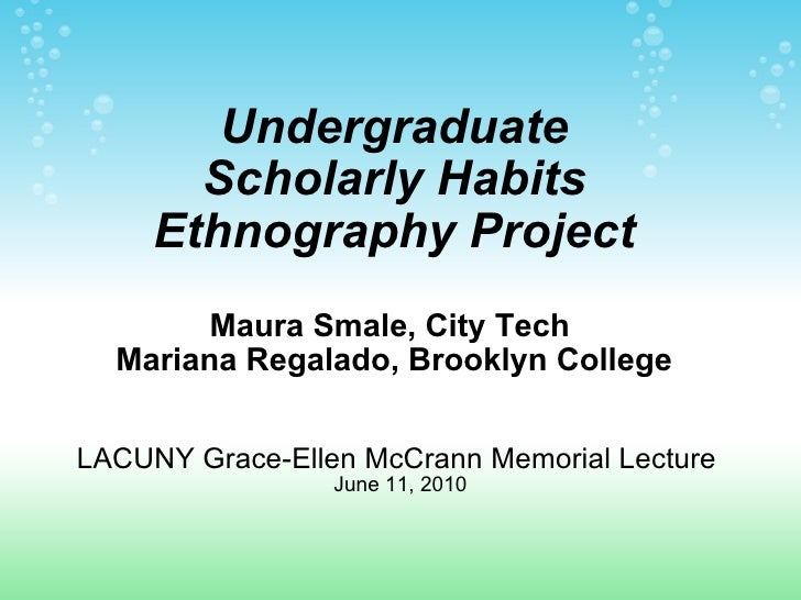Undergraduate Scholarly Habits Ethnography Project Maura Smale, City Tech  Mariana Regalado, Brooklyn College   LACUNY Gra...
