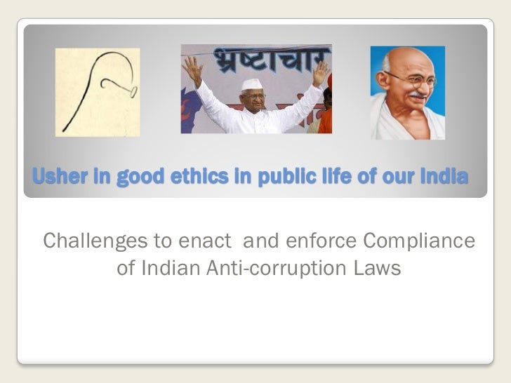 Usher in good ethics in public life of our India Challenges to enact and enforce Compliance        of Indian Anti-corrupti...