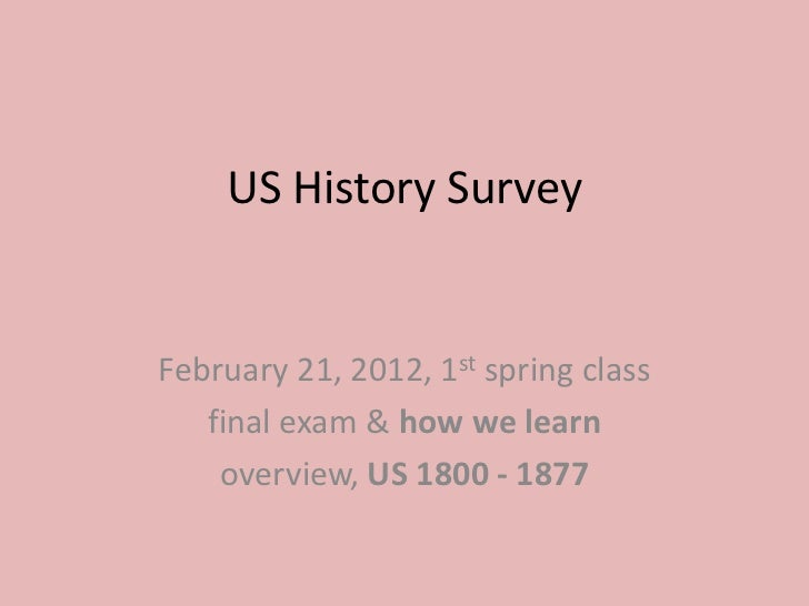 US History SurveyFebruary 21, 2012, 1st spring class   final exam & how we learn    overview, US 1800 - 1877