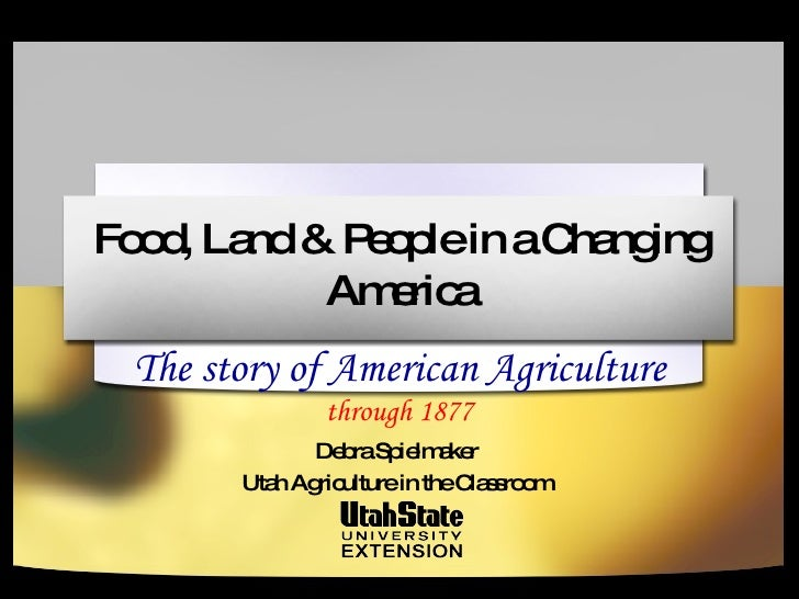 Food, Land & People in a Changing America The story of American Agriculture  through 1877 Debra Spielmaker Utah Agricultur...
