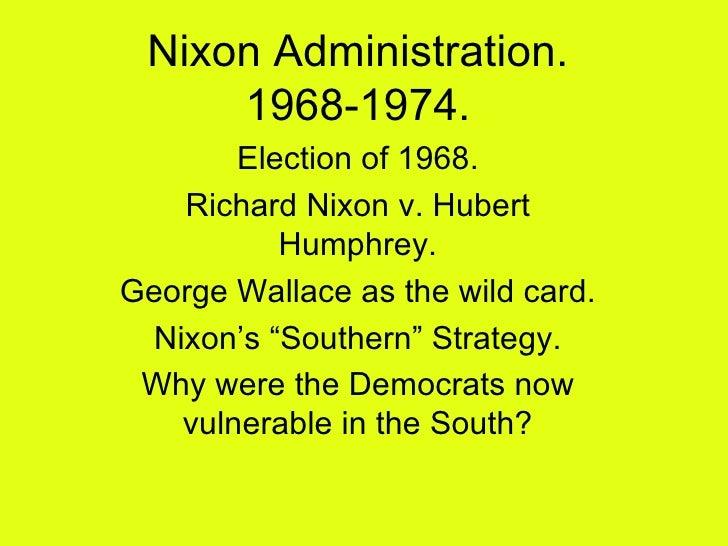 Nixon Administration. 1968-1974. Election of 1968. Richard Nixon v. Hubert Humphrey. George Wallace as the wild card. Nixo...