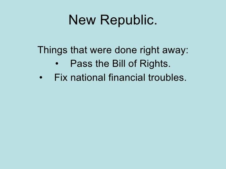 New Republic. <ul><li>Things that were done right away: </li></ul><ul><li>Pass the Bill of Rights. </li></ul><ul><li>Fix n...