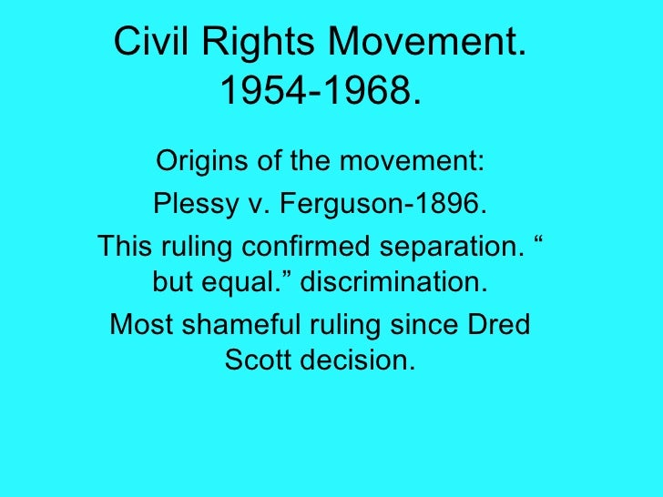 "Civil Rights Movement. 1954-1968. Origins of the movement: Plessy v. Ferguson-1896. This ruling confirmed separation. "" bu..."
