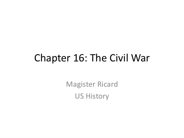 Chapter 16: The Civil War<br />Magister Ricard<br />US History<br />
