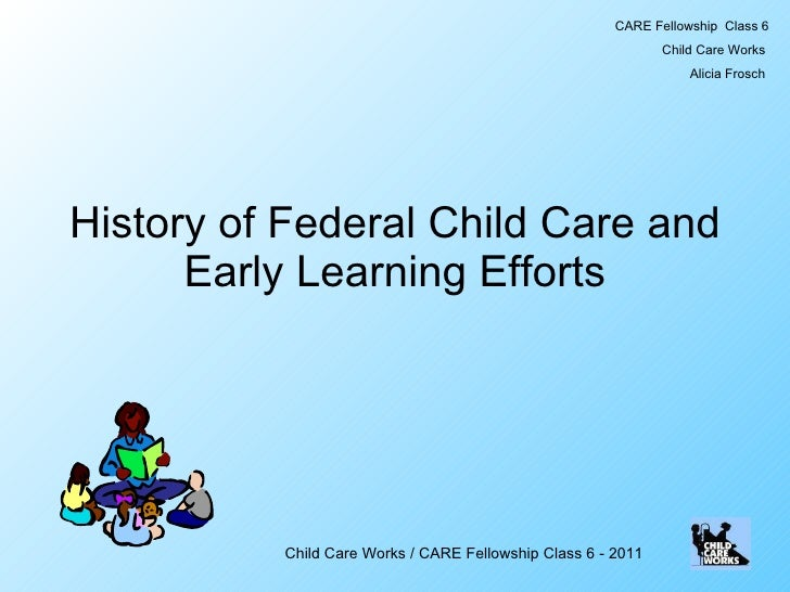 History of Federal Child Care and Early Learning Efforts CARE Fellowship  Class 6 Child Care Works  Alicia Frosch  Child C...
