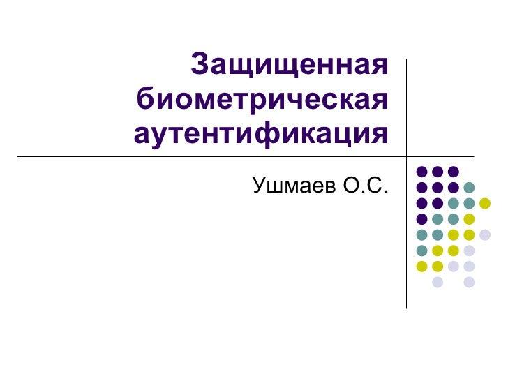Защищенная биометрическая аутентификация Ушмаев О.С.