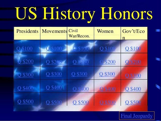 US History Honors Presidents Civil War/Recon. Women Gov't/Eco n Q $100 Q $200 Q $300 Q $400 Q $500 Q $100 Q $100Q $100 Q $...