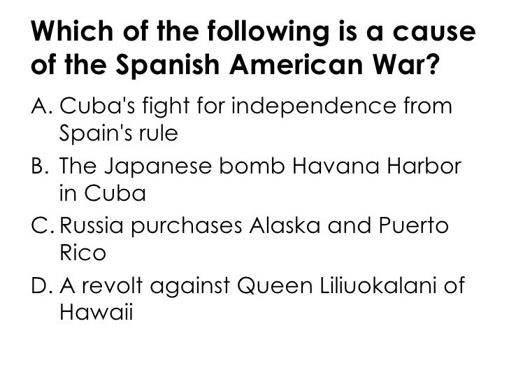 Which of the following is a cause of the Spanish American War? Cuba's fight for independence from Spain's rule T...