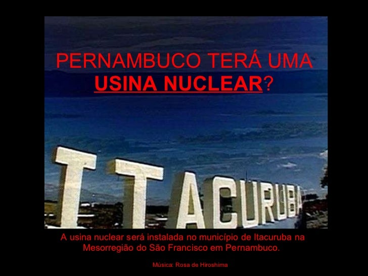PERNAMBUCO TERÁ UMA  USINA NUCLEAR ? A usina nuclear será instalada no município de Itacuruba na Mesorregião do São Franci...