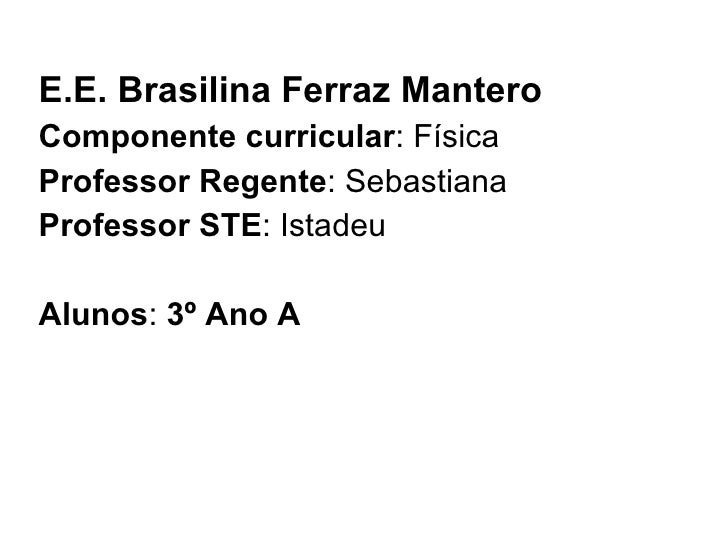 E.E. Brasilina Ferraz Mantero Componente curricular : Física Professor Regente : Sebastiana Professor STE : Istadeu Alunos...