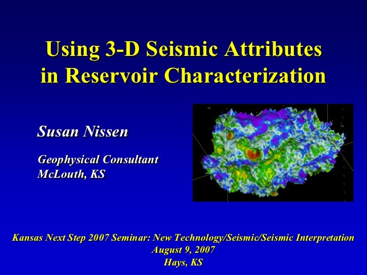 Using 3-D Seismic Attributes       in Reservoir Characterization       Susan Nissen      Geophysical Consultant      McLou...
