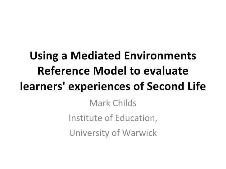 Using a Mediated Environments Reference Model to evaluate learners' experiences of Second Life Mark Childs Institute of Ed...