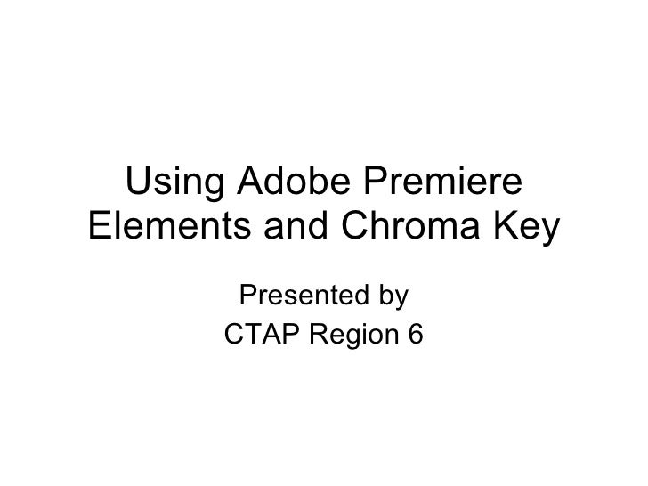 Using Adobe Premiere Elements and Chroma Key Presented by CTAP Region 6