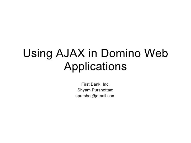 Using AJAX in Domino Web Applications First Bank, Inc. Shyam Purshottam [email_address]
