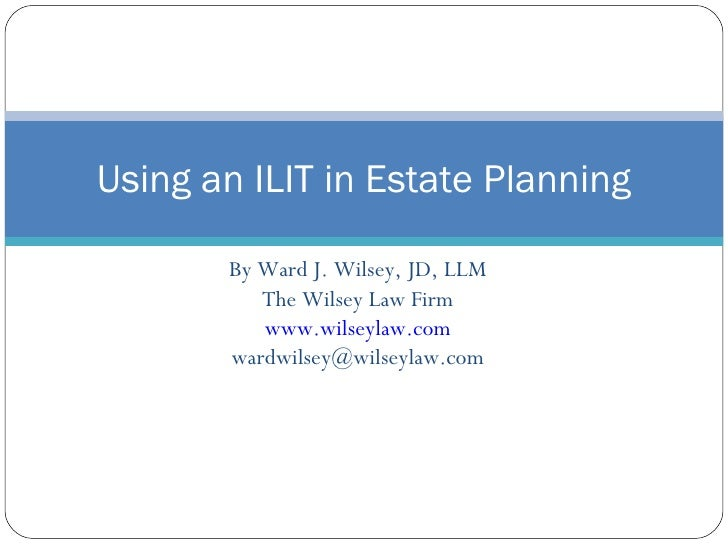 By Ward J. Wilsey, JD, LLM The Wilsey Law Firm www.wilseylaw.com [email_address] Using an ILIT in Estate Planning