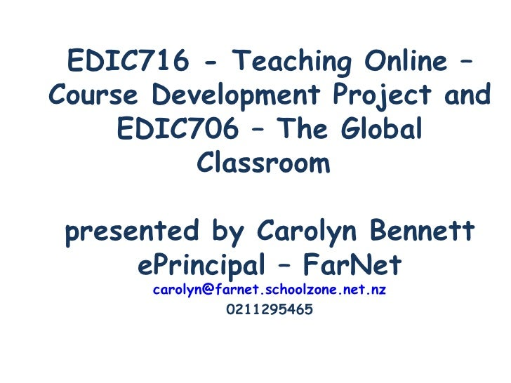 EDIC716 - Teaching Online – Course Development Project and EDIC706 – The Global Classroom  presented by Carolyn Bennett eP...