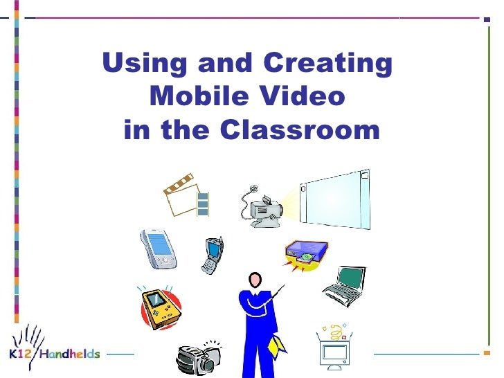 Using and Creating  Mobile Video  in the Classroom                                                                        ...