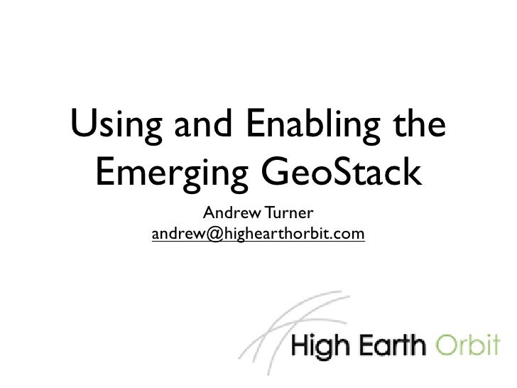 Using and Enabling the  Emerging GeoStack           Andrew Turner     andrew@highearthorbit.com
