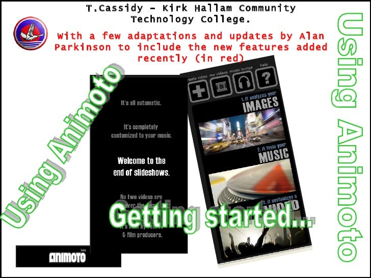Using Animoto T.Cassidy – Kirk Hallam Community Technology College. With a few adaptations and updates by Alan Parkinson t...