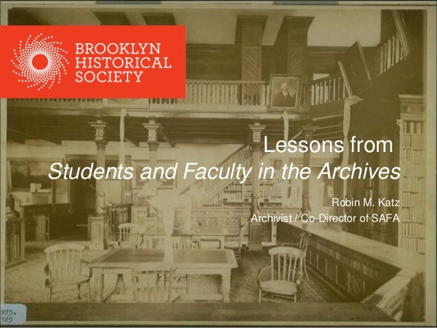 Lessons from Students and Faculty in the Archives Robin M. Katz Archivist / Co-Director of SAFA