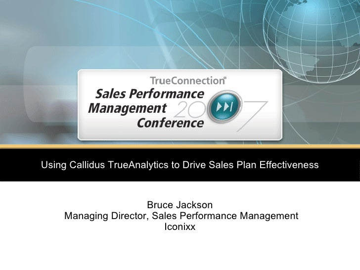 Bruce Jackson Managing Director, Sales Performance Management Iconixx Using Callidus TrueAnalytics to Drive Sales Plan Eff...