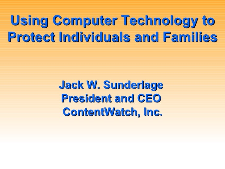 Using Computer Technology to Protect Individuals and Families Jack W. Sunderlage  President and CEO  ContentWatch, Inc.